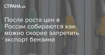 После роста цен в России собираются как можно скорее запретить экспорт бензина