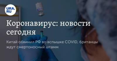 Коронавирус: новости сегодня. Китай обвинил РФ во вспышке COVID, британцы ждут смертоносный штамм