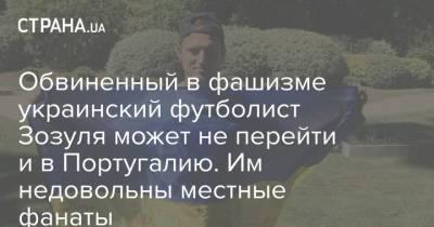 Обвиненный в фашизме украинский футболист Зозуля может не перейти и в Португалию. Им недовольны местные фанаты