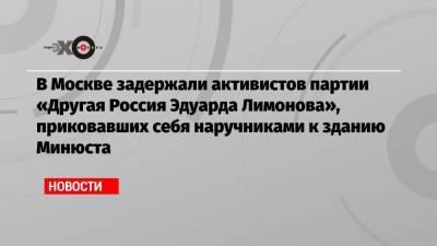 В Москве задержали активистов партии «Другая Россия Эдуарда Лимонова», приковавших себя наручниками к зданию Минюста