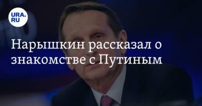 Нарышкин рассказал о знакомстве с Путиным