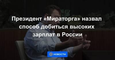 Президент «Мираторга» назвал способ добиться высоких зарплат в России