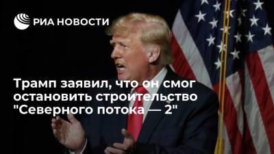 """Экс-президент США Трамп заявил, что он смог остановить строительство """"Северного потока — 2"""""""