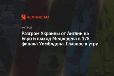 Разгром Украины от Англии на Евро и выход Медведева в 1/8 финала Уимблдона. Главное к утру