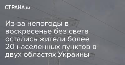 Из-за непогоды в воскресенье без света остались жители более 20 населенных пунктов в двух областях Украины