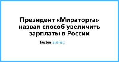 Президент «Мираторга» назвал способ увеличить зарплаты в России
