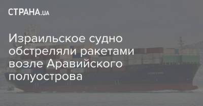Израильское судно обстреляли ракетами возле Аравийского полуострова