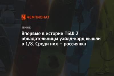 Впервые в истории ТБШ 2 обладательницы уайлд-кард вышли в 1/8. Среди них – россиянка