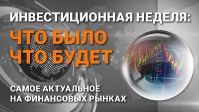 Инвестиционная неделя: что было – что будет. Выпуск от 04.07.2021