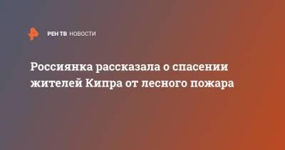 Россиянка рассказала о спасении жителей Кипра от лесного пожара