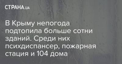 В Крыму непогода подтопила больше сотни зданий. Среди них психдиспансер, пожарная стация и 104 дома