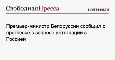 Премьер-министр Белоруссии сообщил о прогрессе в вопросе интеграции с Россией
