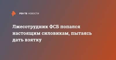 Лжесотрудник ФСБ попался настоящим силовикам, пытаясь дать взятку