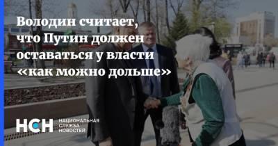 Володин считает, что Путин должен оставаться у власти «как можно дольше»
