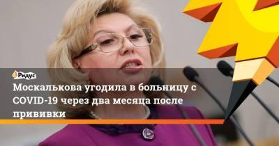 Москалькова угодила в больницу с COVID-19 через два месяца после прививки