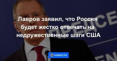 Лавров заявил, что Россия будет жестко отвечать на недружественные шаги США