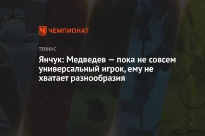 Янчук: Медведев — пока не совсем универсальный игрок, ему не хватает разнообразия