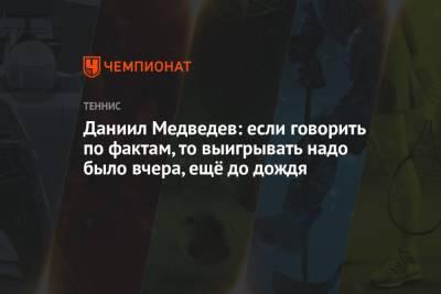 Даниил Медведев: если говорить по фактам, то выигрывать надо было вчера, ещё до дождя