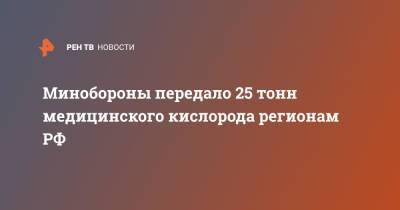 Минобороны передало 25 тонн медицинского кислорода регионам РФ
