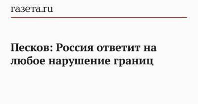 Песков: Россия ответит на любое нарушение границ