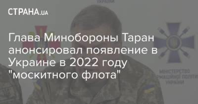 """Глава Минобороны Таран анонсировал появление в Украине в 2022 году """"москитного флота"""""""