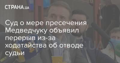 Суд о мере пресечения Медведчуку объявил перерыв из-за ходатайства об отводе судьи
