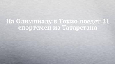 На Олимпиаду в Токио поедет 21 спортсмен из Татарстана