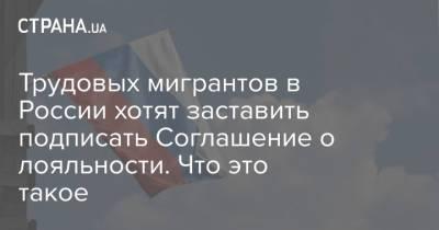 Трудовых мигрантов в России хотят заставить подписать Соглашение о лояльности. Что это такое