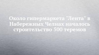 """Около гипермаркета """"Лента"""" в Набережных Челнах началось строительство 500 теремов"""