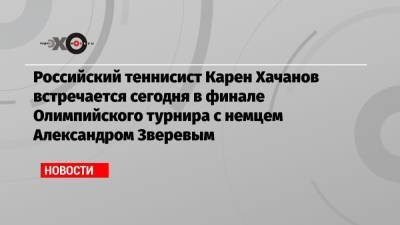 Российский теннисист Карен Хачанов встречается сегодня в финале Олимпийского турнира с немцем Александром Зверевым
