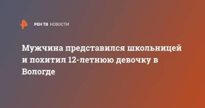 Мужчина представился школьницей и похитил 12-летнюю девочку в Вологде