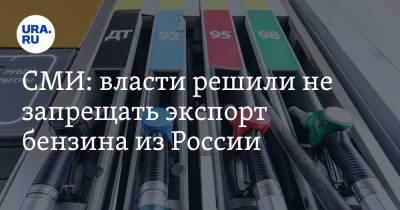 СМИ: власти решили не запрещать экспорт бензина из России