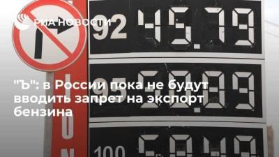 """""""Ъ"""": правительство России решило пока не вводить запрет на экспорт бензина для стабилизации цен"""