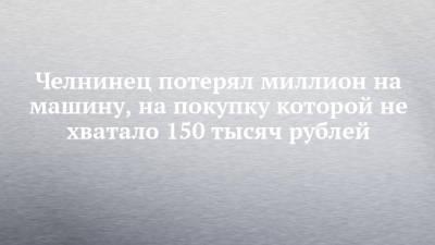Челнинец потерял миллион на машину, на покупку которой не хватало 150 тысяч рублей