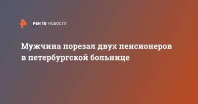 Мужчина порезал двух пенсионеров в петербургской больнице
