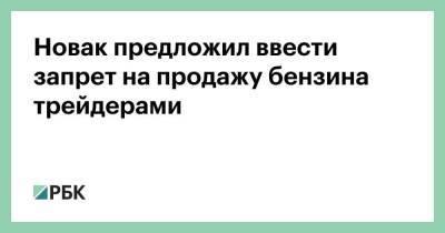 Новак предложил ввести запрет на продажу бензина трейдерами