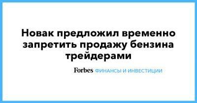 Новак предложил временно запретить продажу бензина трейдерами