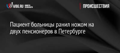 Пациент больницы ранил ножом на двух пенсионеров в Петербурге