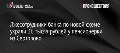 Лжесотрудники банка по новой схеме украли 36 тысяч рублей у пенсионерки из Сертолово