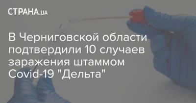 """В Черниговской области подтвердили 10 случаев заражения штаммом Covid-19 """"Дельта"""""""