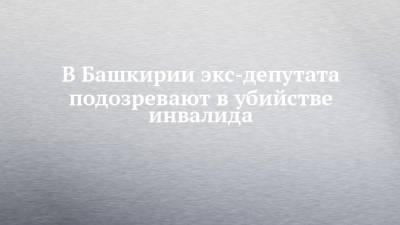 В Башкирии экс-депутата подозревают в убийстве инвалида