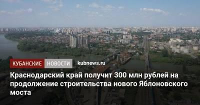 Краснодарский край получит 300 млн рублей на продолжение строительства нового Яблоновского моста