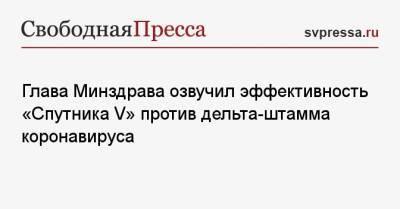 Глава Минздрава озвучил эффективность «Спутника V» против дельта-штамма коронавируса