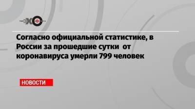 Согласно официальной статистике, в России за прошедшие сутки от коронавируса умерли 799 человек