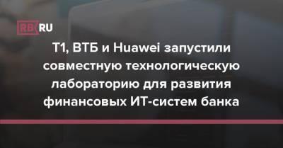 T1, ВТБ и Huawei запустили технологическую лабораторию для развития финансовых ИТ-систем банка
