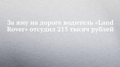 За яму на дороге водитель «Land Rover» отсудил 215 тысяч рублей