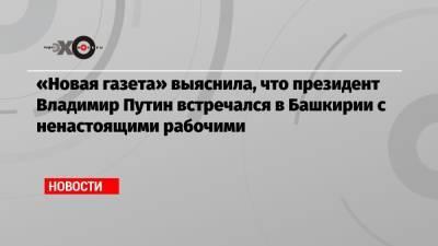 «Новая газета» выяснила, что президент Владимир Путин встречался в Башкирии с ненастоящими рабочими