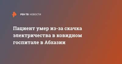 Пациент умер из-за скачка электричества в ковидном госпитале в Абхазии