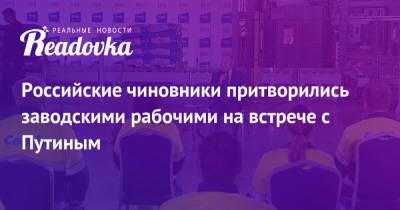 Российские чиновники притворились заводскими рабочими на встрече с Путиным