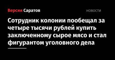 Сотрудник колонии пообещал за четыре тысячи рублей купить заключенному сырое мясо и стал фигурантом уголовного дела